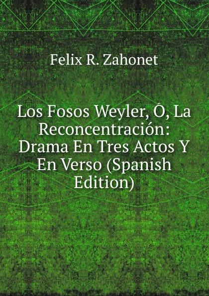 Felix R. Zahonet Los Fosos Weyler, O, La Reconcentracion: Drama En Tres Actos Y En Verso (Spanish Edition) felix novikov los arquitectos y la arquitectura
