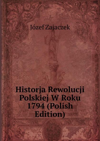 Józef Zajaczek Historja Rewolucji Polskiej W Roku 1794 (Polish Edition)