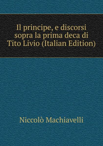 Machiavelli Niccolò Il principe, e discorsi sopra la prima deca di Tito Livio (Italian Edition) tito bottagisio il limbo dantesco studi filosofici e letterari italian edition