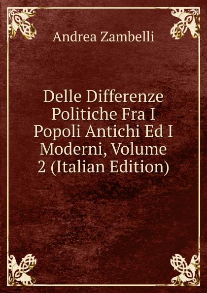 Andrea Zambelli Delle Differenze Politiche Fra I Popoli Antichi Ed I Moderni, Volume 2 (Italian Edition) m l abbé trochon i profeti nebiim ezechiele i dodici italian edition