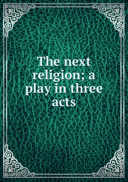 The next religion; a play in three acts e a bennett judith a play in three acts