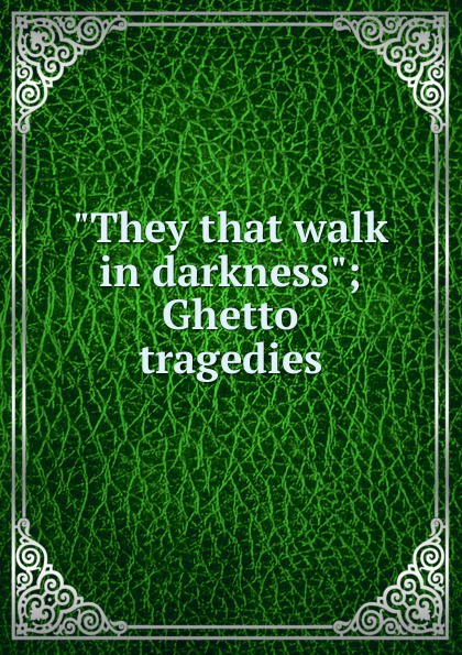 They that walk in darkness; Ghetto tragedies