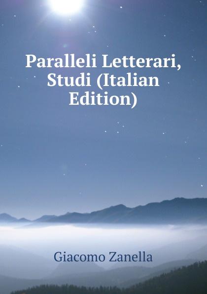 Giacomo Zanella Paralleli Letterari, Studi (Italian Edition) tito bottagisio il limbo dantesco studi filosofici e letterari italian edition