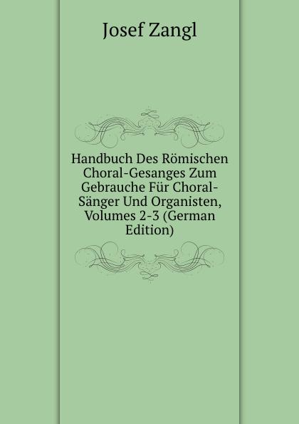 Josef Zangl Handbuch Des Romischen Choral-Gesanges Zum Gebrauche Fur Choral-Sanger Und Organisten, Volumes 2-3 (German Edition) josef wiel tisch fur magenkranke german edition