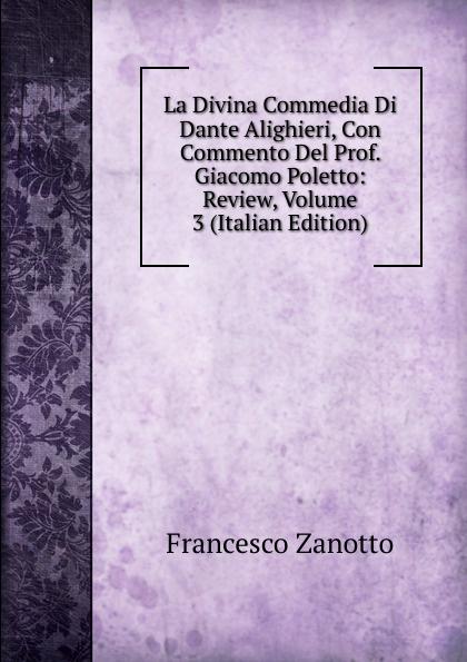 Francesco Zanotto La Divina Commedia Di Dante Alighieri, Con Commento Del Prof. Giacomo Poletto: Review, Volume 3 (Italian Edition) dante alighieri la divina commedia di dante alighieri in un volume