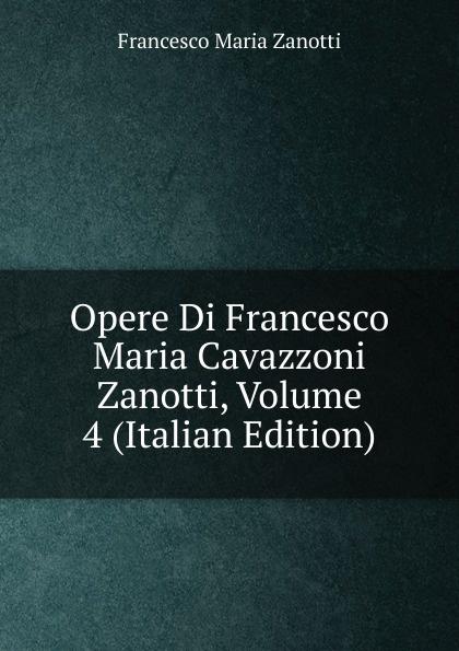 Francesco Maria Zanotti Opere Di Francesco Maria Cavazzoni Zanotti, Volume 4 (Italian Edition) herman johan aloysius maria schaepman de wachter volume 4