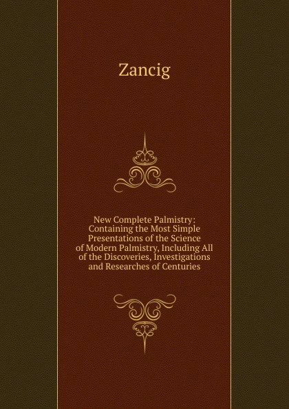 Фото - Zancig New Complete Palmistry: Containing the Most Simple Presentations of the Science of Modern Palmistry, Including All of the Discoveries, Investigations and Researches of Centuries h frith e heron allen dora noyes chiromancy or the science of palmistry