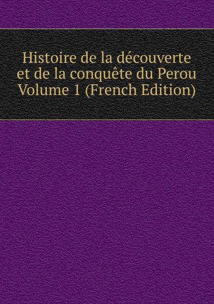 Histoire de la decouverte et de la conquete du Perou Volume 1 (French Edition) edmond michel histoire de la ville de brie comte robert volume 1 french edition