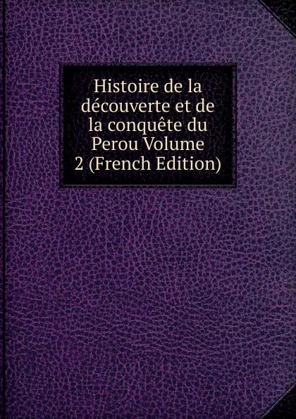 Histoire de la decouverte et de la conquete du Perou Volume 2 (French Edition) edmond michel histoire de la ville de brie comte robert volume 1 french edition