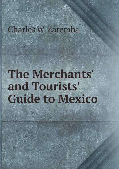 Charles W. Zaremba The Merchants. and Tourists. Guide to Mexico