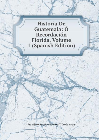 Francisco Antonio de Fuentes y Guzmán Historia De Guatemala: O Recordacion Florida, Volume 1 (Spanish Edition) domingo juarros compendio de la historia de la ciudad de guatemala volume 2 spanish edition
