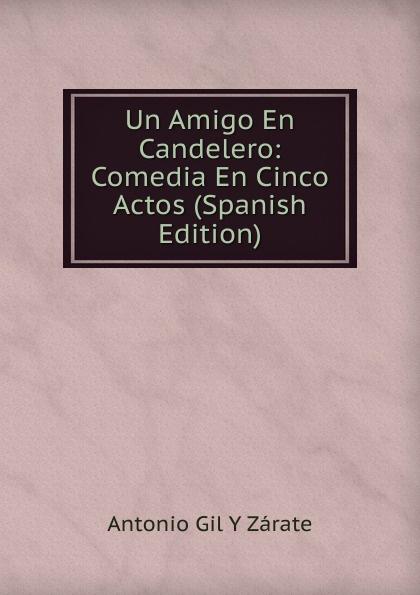 Фото - Antonio Gil y Zárate Un Amigo En Candelero: Comedia En Cinco Actos (Spanish Edition) comedia infantil