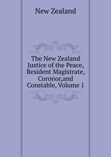 цена New Zealand The New Zealand Justice of the Peace, Resident Magistrate, Coronor,and Constable, Volume 1