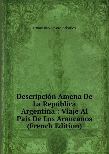 Estanislao Severo Zeballos Descripcion Amena De La Republica Argentina.: Viaje Al Pais De Los Araucanos (French Edition) charles bénard thesis philosophica de platonis republica french edition