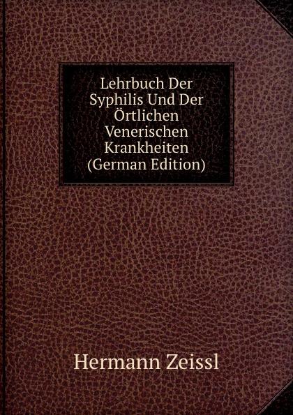 Hermann Zeissl Lehrbuch Der Syphilis Und Ortlichen Venerischen Krankheiten (German Edition)