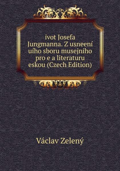 Václav Zelený ivot Josefa Jungmanna. Z usneeni uiho sboru musejniho pro e a literaturu eskou (Czech Edition) václav olc prvosenky basn czech edition