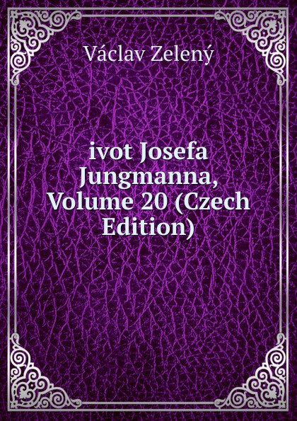 Václav Zelený ivot Josefa Jungmanna, Volume 20 (Czech Edition) václav olc prvosenky basn czech edition