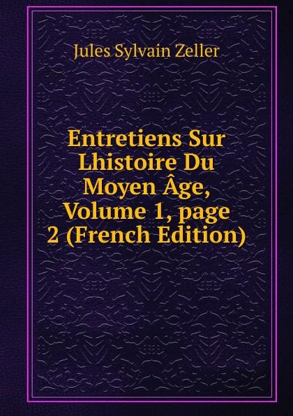 Jules Sylvain Zeller Entretiens Sur Lhistoire Du Moyen Age, Volume 1,.page 2 (French Edition) александр дюма le page du duc de savoie volume 1 french edition