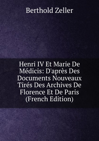 Berthold Zeller Henri IV Et Marie De Medicis: D.apres Des Documents Nouveaux Tires Des Archives De Florence Et De Paris (French Edition) henri stein le bibliographe moderne courrier international des archives et des bibliotheques volume 22 french edition