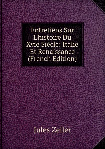 Jules Zeller Entretiens Sur L.histoire Du Xvie Siecle: Italie Et Renaissance (French Edition)