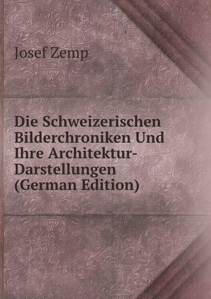 Josef Zemp Die Schweizerischen Bilderchroniken Und Ihre Architektur-Darstellungen (German Edition) josef wessely die oesterreichischen alpenlaender und ihre forste german edition