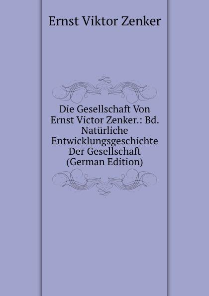 Ernst V. Zenker Die Gesellschaft Von Victor Zenker.: Bd. Naturliche Entwicklungsgeschichte Der (German Edition)