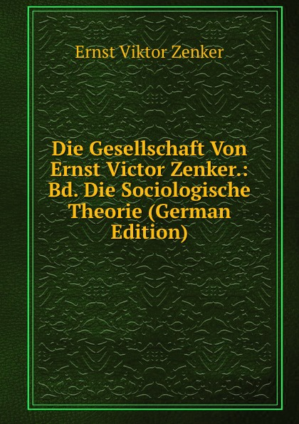 Ernst V. Zenker Die Gesellschaft Von Victor Zenker.: Bd. Sociologische Theorie (German Edition)