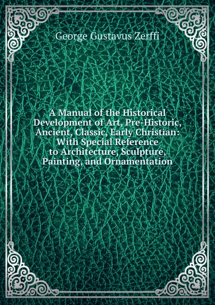Фото - George Gustavus Zerffi A Manual of the Historical Development of Art, Pre-Historic, Ancient, Classic, Early Christian: With Special Reference to Architecture, Sculpture, Painting, and Ornamentation george biddlecombe the art of rigging