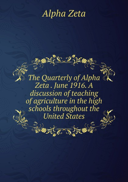 Alpha Zeta The Quarterly of Alpha Zeta . June 1916. A discussion of teaching of agriculture in the high schools throughout the United States alpha phi alpha a legacy of greatness the demands of transcendence