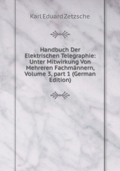 Karl Eduard Zetzsche Handbuch Der Elektrischen Telegraphie: Unter Mitwirkung Von Mehreren Fachmannern, Volume 3,.part 1 (German Edition) josef wilheim durm handbuch der architektur unter mitwirkung von fachgenossen herausgeben von josef durm hermann ende eduard schmitt und heinrich wagner part 2 volume 7 german edition