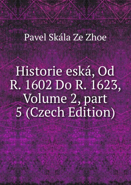 Pavel Skála Ze Zhoe Historie eska, Od R. 1602 Do R. 1623, Volume 2,.part 5 (Czech Edition) cenek zíbrt kulturni historie czech edition