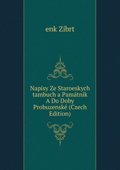 Cenek Zíbrt Napisy Ze Staroeskych tambuch a Pamatnik A Do Doby Probuzenske (Czech Edition) cenek zíbrt kulturni historie czech edition