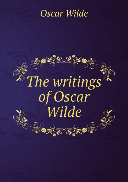 Оскар Уайльд The writings of Oscar Wilde оскар уайльд the works of oscar wilde essays criticisms and reviews