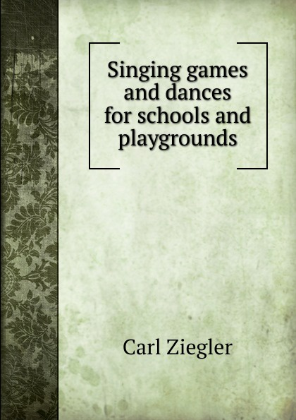 Carl Ziegler Singing games and dances for schools and playgrounds