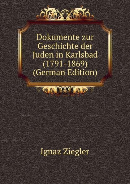 Ignaz Ziegler Dokumente zur Geschichte der Juden in Karlsbad (1791-1869) (German Edition) kankoffer ignaz geschichte der kreuzzuge german edition