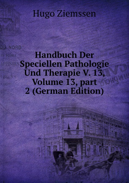 Hugo Ziemssen Handbuch Der Speciellen Pathologie Und Therapie V. 13, Volume 13,.part 2 (German Edition) german bank inquiry of 1908 stenographic reports page 34 volume 13 part 2 page 35 volume 13 part 2