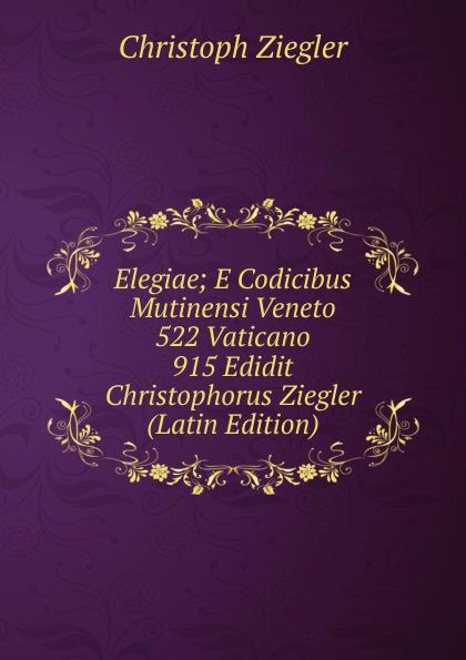 Christoph Ziegler Elegiae; E Codicibus Mutinensi Veneto 522 Vaticano 915 Edidit Christophorus Ziegler (Latin Edition) hermas adolf hilgenfeld hermae pastor veterem latiram interpretationem e codicibus