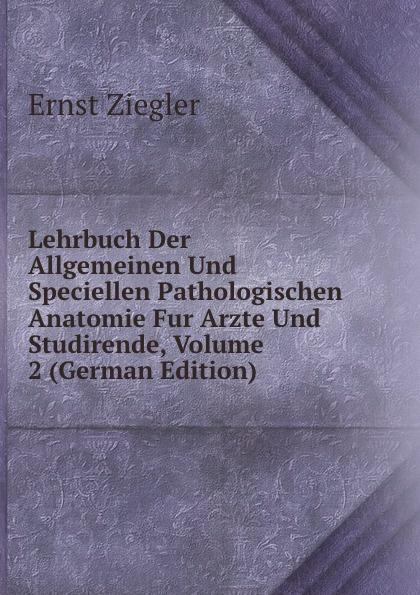 лучшая цена Ernst Ziegler Lehrbuch Der Allgemeinen Und Speciellen Pathologischen Anatomie Fur Arzte Und Studirende, Volume 2 (German Edition)
