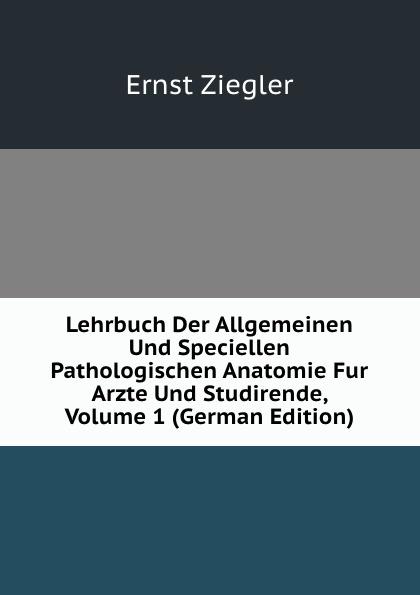 лучшая цена Ernst Ziegler Lehrbuch Der Allgemeinen Und Speciellen Pathologischen Anatomie Fur Arzte Und Studirende, Volume 1 (German Edition)