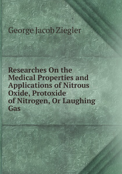 George Jacob Ziegler Researches On the Medical Properties and Applications of Nitrous Oxide, Protoxide Nitrogen, Or Laughing Gas