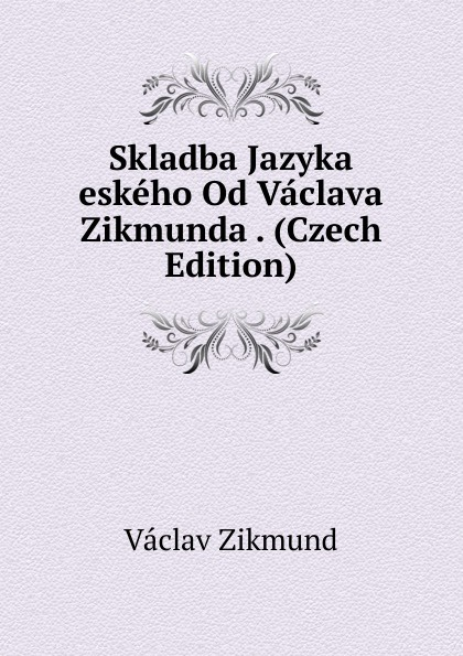 Vaclav Zikmund Skladba Jazyka eskeho Od Vaclava Zikmunda . (Czech Edition) vaclav hanka mluvnice eskeho jazyka na zaklad soustavy dobrovskeho czech edition