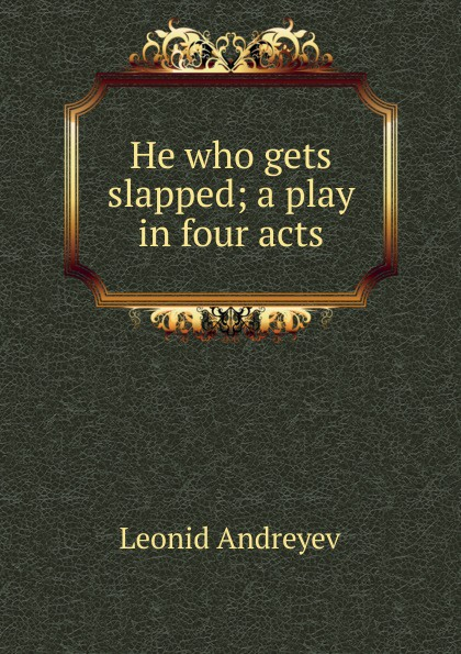 Леонид Андреев He who gets slapped; a play in four acts joseph mary edgar hart swords drawn a romantic play in four acts