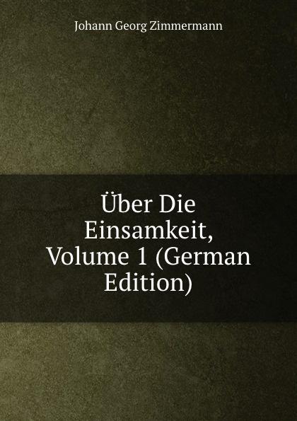 Johann Georg Zimmermann Uber Die Einsamkeit, Volume 1 (German Edition) johann georg buesch johann georg busch s samtliche schriften volume 11 german edition