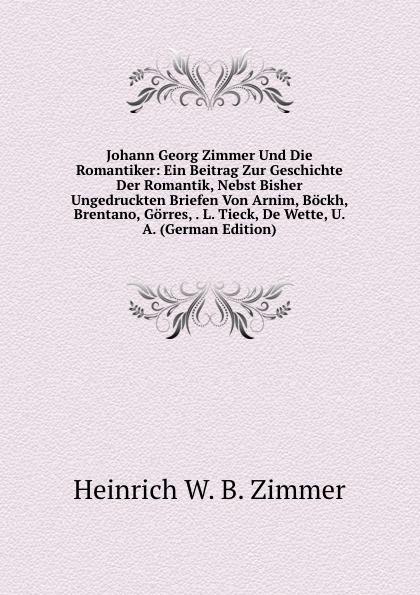 Heinrich W. B. Zimmer Johann Georg Und Die Romantiker: Ein Beitrag Zur Geschichte Der Romantik, Nebst Bisher Ungedruckten Briefen Von Arnim, Bockh, Brentano, Gorres, . L. Tieck, De Wette, U. A. (German Edition)