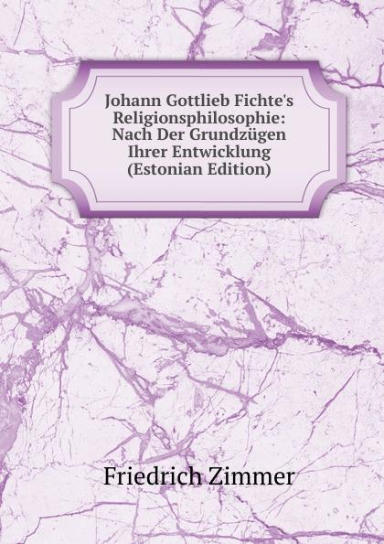 Friedrich Zimmer Johann Gottlieb Fichte.s Religionsphilosophie: Nach Der Grundzugen Ihrer Entwicklung (Estonian Edition) johann friedrich kind der freischutz