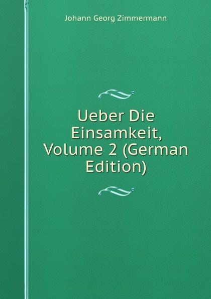 Johann Georg Zimmermann Ueber Die Einsamkeit, Volume 2 (German Edition) johann georg buesch johann georg busch s samtliche schriften volume 11 german edition