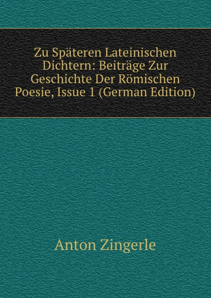 Anton Zingerle Zu Spateren Lateinischen Dichtern: Beitrage Zur Geschichte Der Romischen Poesie, Issue 1 (German Edition) georges karl ernst lexikon der lateinischen wortformen german edition