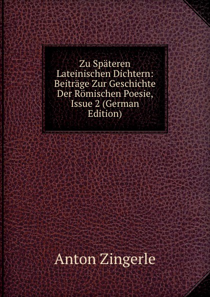 Anton Zingerle Zu Spateren Lateinischen Dichtern: Beitrage Zur Geschichte Der Romischen Poesie, Issue 2 (German Edition) georges karl ernst lexikon der lateinischen wortformen german edition