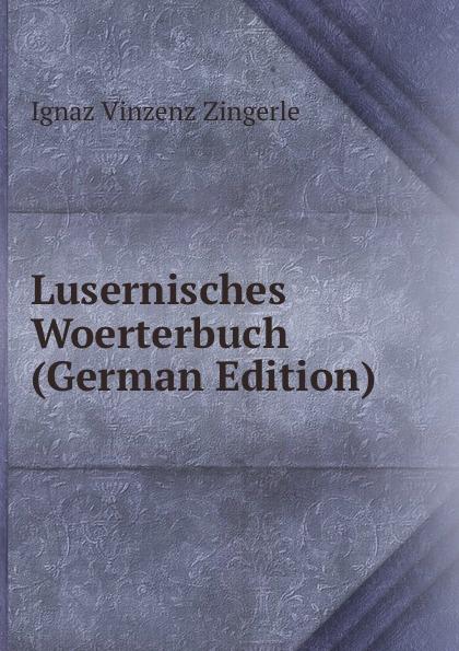Ignaz Vinzenz Zingerle Lusernisches Woerterbuch (German Edition) недорго, оригинальная цена