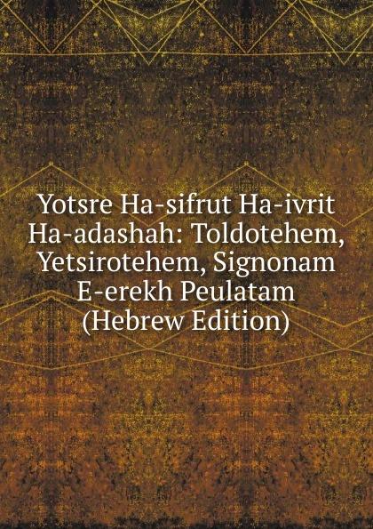 цена на Yotsre Ha-sifrut Ha-ivrit Ha-adashah: Toldotehem, Yetsirotehem, Signonam E-erekh Peulatam (Hebrew Edition)